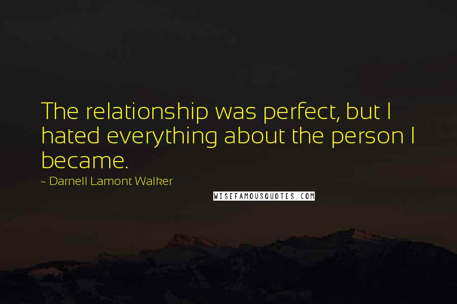 Darnell Lamont Walker Quotes: The relationship was perfect, but I hated everything about the person I became.