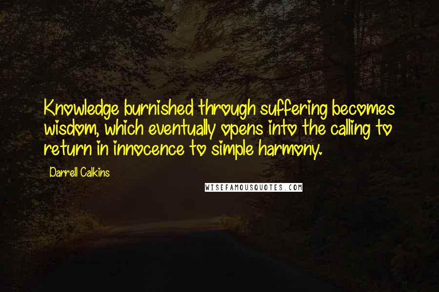 Darrell Calkins Quotes: Knowledge burnished through suffering becomes wisdom, which eventually opens into the calling to return in innocence to simple harmony.