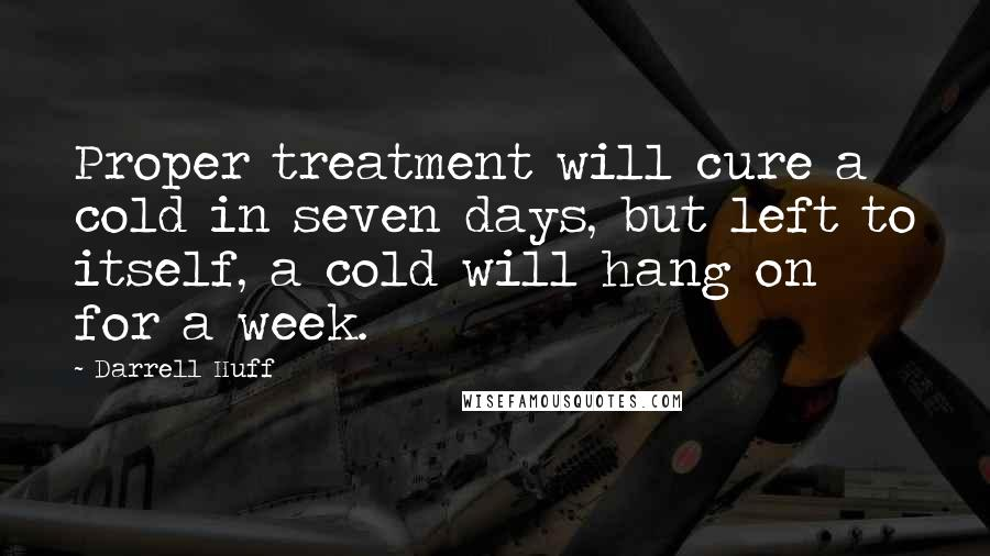 Darrell Huff Quotes: Proper treatment will cure a cold in seven days, but left to itself, a cold will hang on for a week.