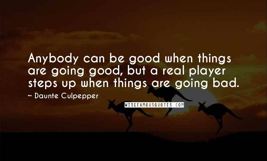 Daunte Culpepper Quotes: Anybody can be good when things are going good, but a real player steps up when things are going bad.