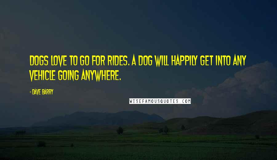 Dave Barry Quotes: Dogs love to go for rides. A dog will happily get into any vehicle going anywhere.