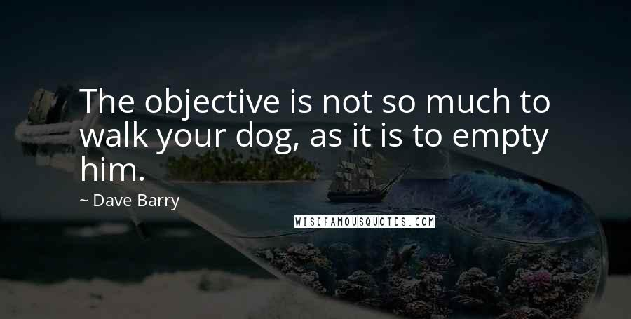 Dave Barry Quotes: The objective is not so much to walk your dog, as it is to empty him.