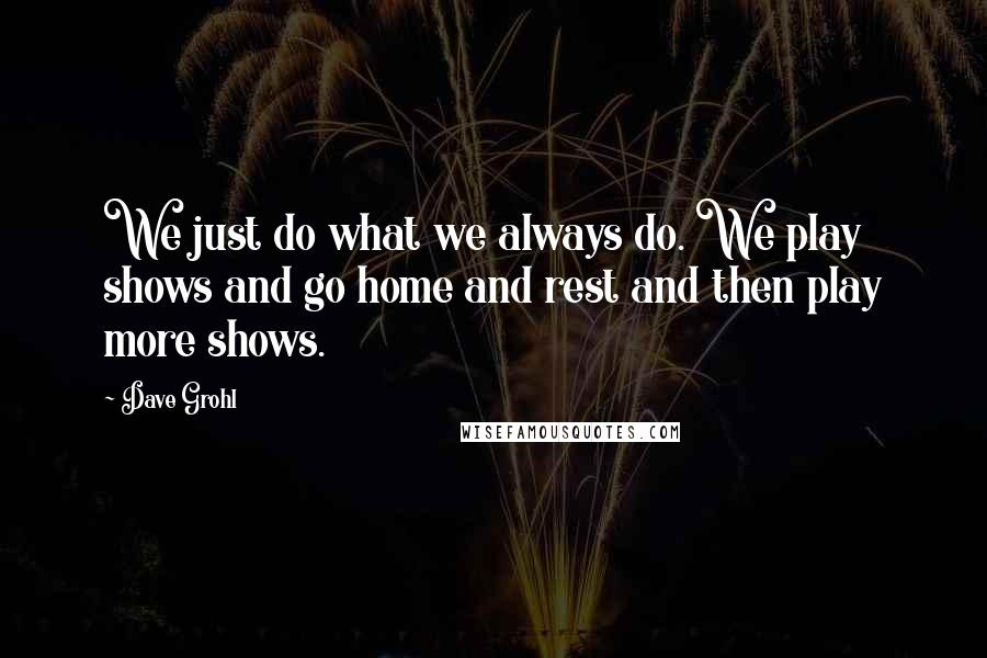 Dave Grohl Quotes: We just do what we always do. We play ...