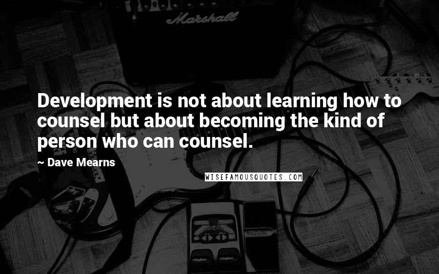 Dave Mearns Quotes: Development is not about learning how to counsel but about becoming the kind of person who can counsel.