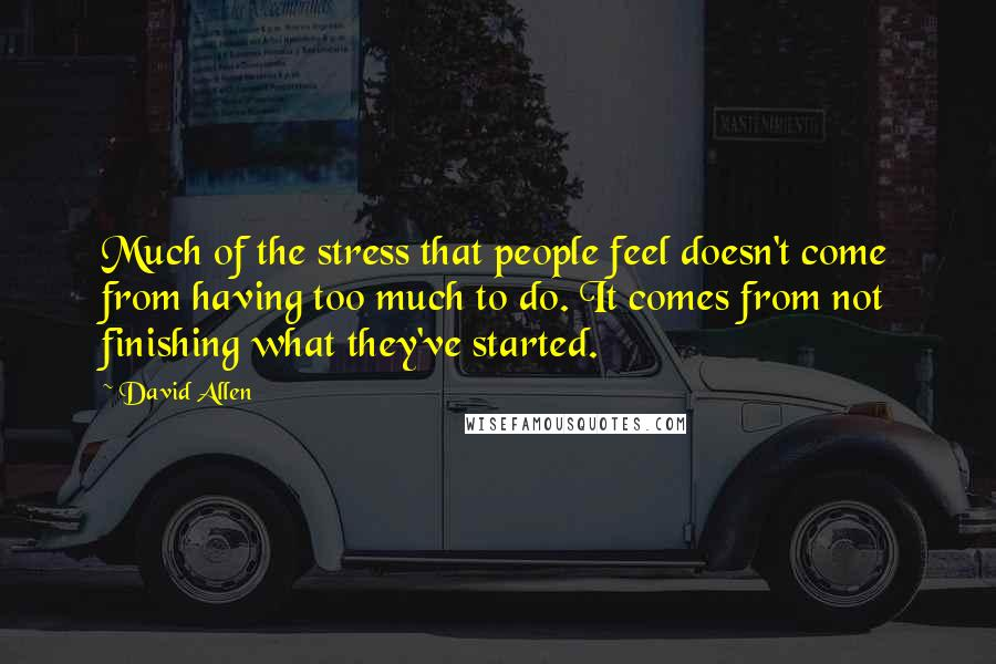 David Allen Quotes: Much of the stress that people feel doesn't come from having too much to do. It comes from not finishing what they've started.
