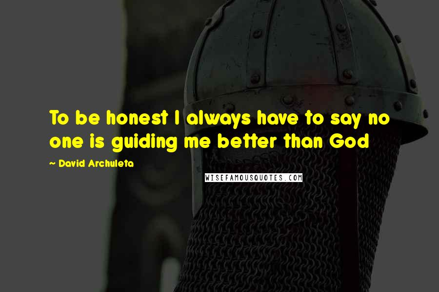 David Archuleta Quotes: To be honest I always have to say no one is guiding me better than God