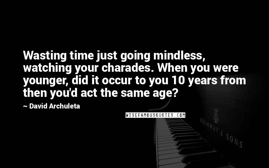 David Archuleta Quotes: Wasting time just going mindless, watching your charades. When you were younger, did it occur to you 10 years from then you'd act the same age?