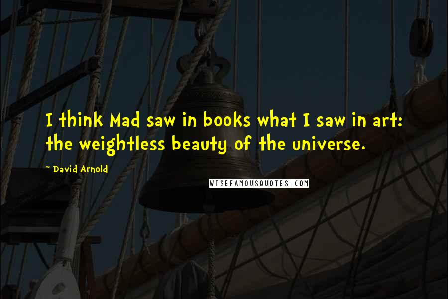 David Arnold Quotes: I think Mad saw in books what I saw in art: the weightless beauty of the universe.