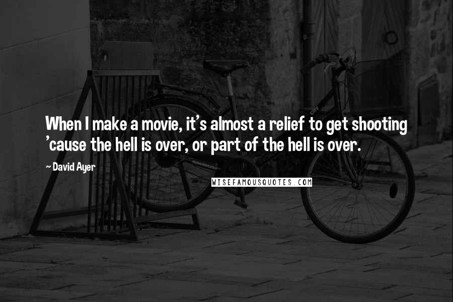David Ayer Quotes: When I make a movie, it's almost a relief to get shooting 'cause the hell is over, or part of the hell is over.