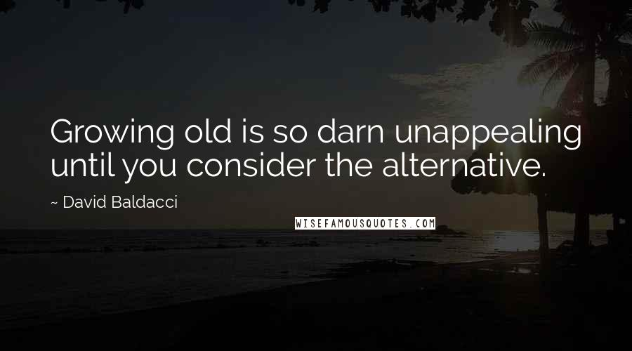 David Baldacci Quotes: Growing old is so darn unappealing until you consider the alternative.