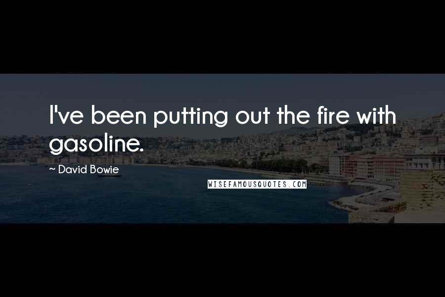 David Bowie Quotes: I've been putting out the fire with gasoline.