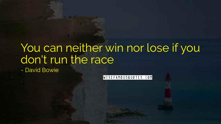 David Bowie Quotes: You can neither win nor lose if you don't run the race