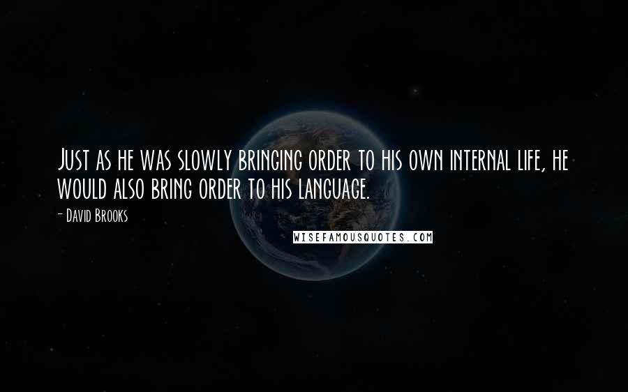 David Brooks Quotes: Just as he was slowly bringing order to his own internal life, he would also bring order to his language.