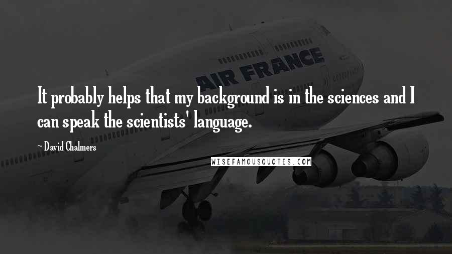 David Chalmers Quotes: It probably helps that my background is in the sciences and I can speak the scientists' language.