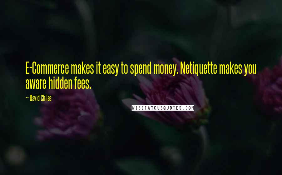 David Chiles Quotes: E-Commerce makes it easy to spend money. Netiquette makes you aware hidden fees.