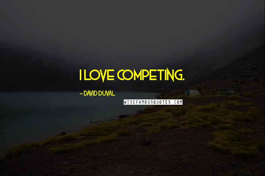 David Duval Quotes: I love competing.