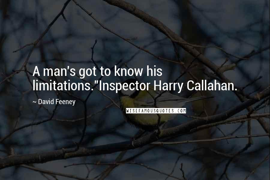 "David Feeney Quotes: A man's got to know his limitations.""Inspector Harry Callahan."