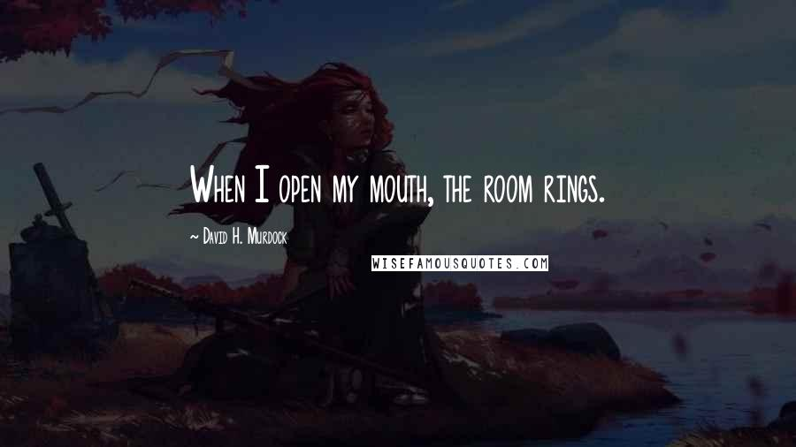 David H. Murdock Quotes: When I open my mouth, the room rings.