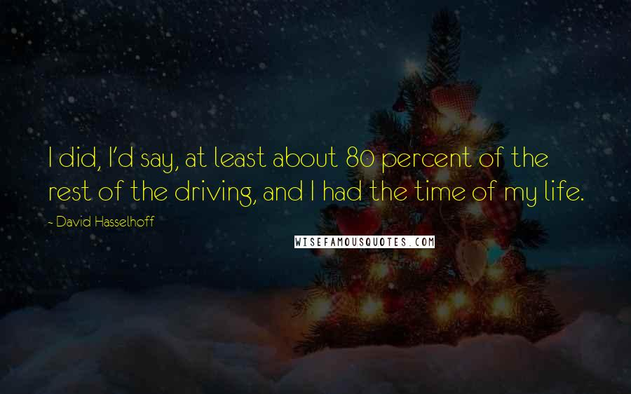 David Hasselhoff Quotes: I did, I'd say, at least about 80 percent of the rest of the driving, and I had the time of my life.