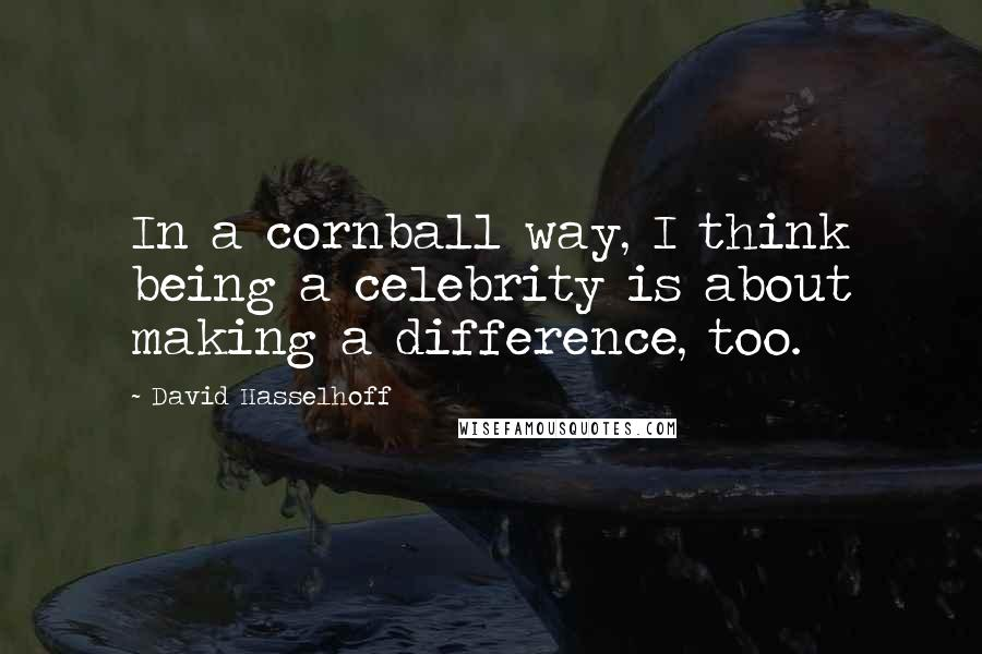 David Hasselhoff Quotes: In a cornball way, I think being a celebrity is about making a difference, too.