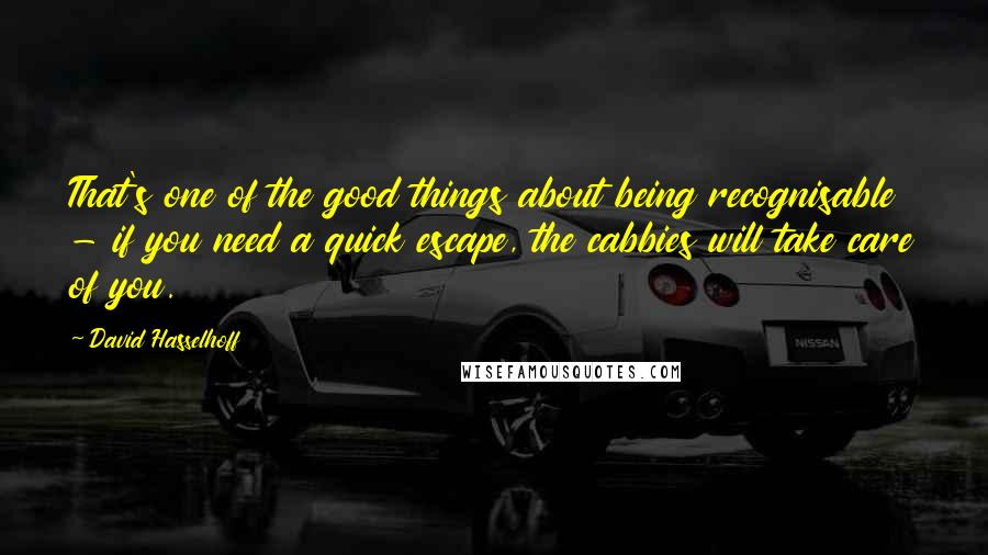 David Hasselhoff Quotes: That's one of the good things about being recognisable - if you need a quick escape, the cabbies will take care of you.