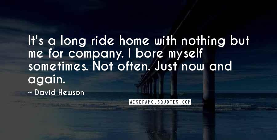 David Hewson Quotes: It's a long ride home with nothing but me for company. I bore myself sometimes. Not often. Just now and again.