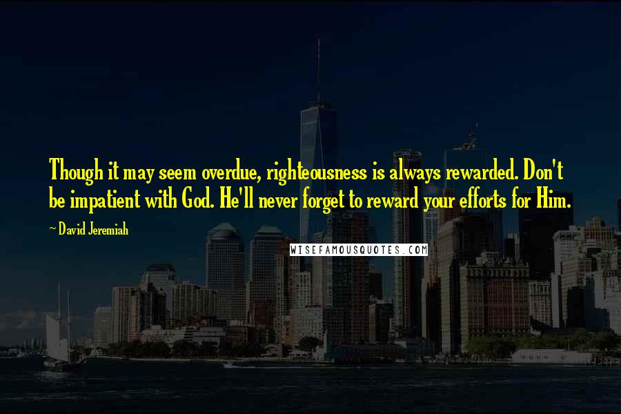 David Jeremiah Quotes: Though it may seem overdue, righteousness is always rewarded. Don't be impatient with God. He'll never forget to reward your efforts for Him.