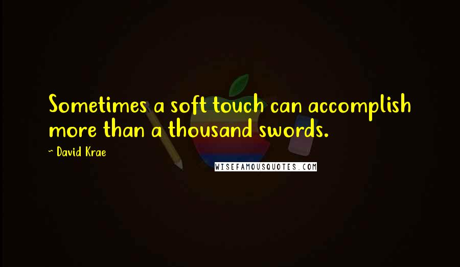 David Krae Quotes: Sometimes a soft touch can accomplish more than a thousand swords.