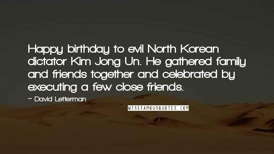 David Letterman Quotes: Happy birthday to evil North Korean dictator Kim Jong Un. He gathered family and friends together and celebrated by executing a few close friends.