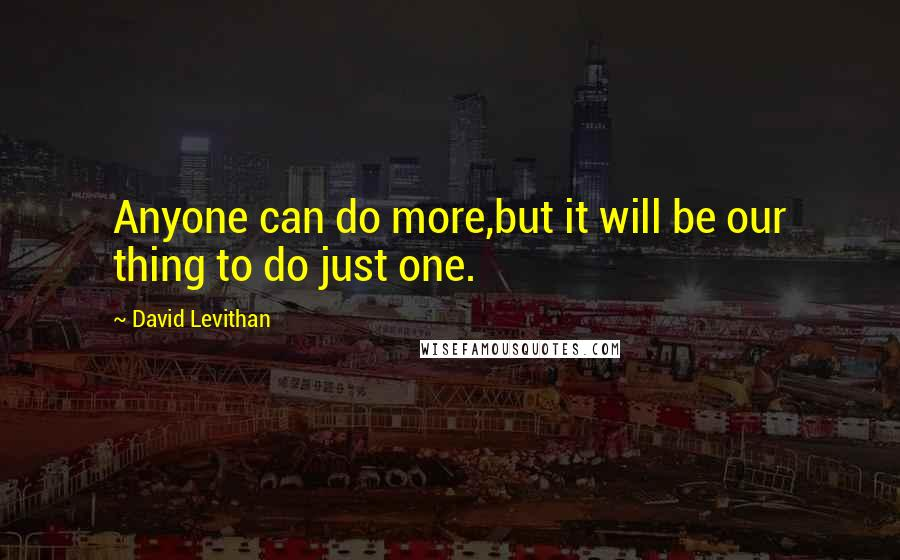 David Levithan Quotes: Anyone can do more,but it will be our thing to do just one.