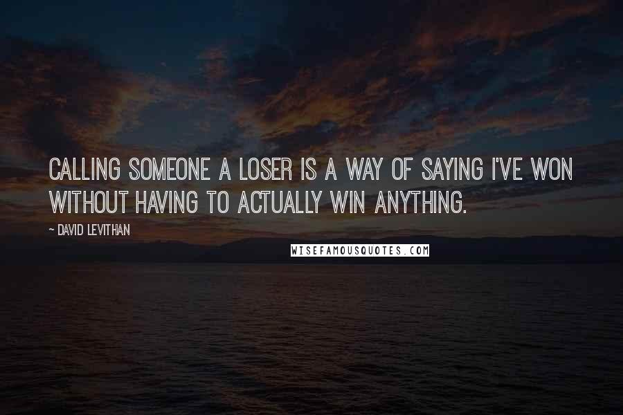 David Levithan Quotes: Calling someone a loser is a way of saying I've won without having to actually win anything.