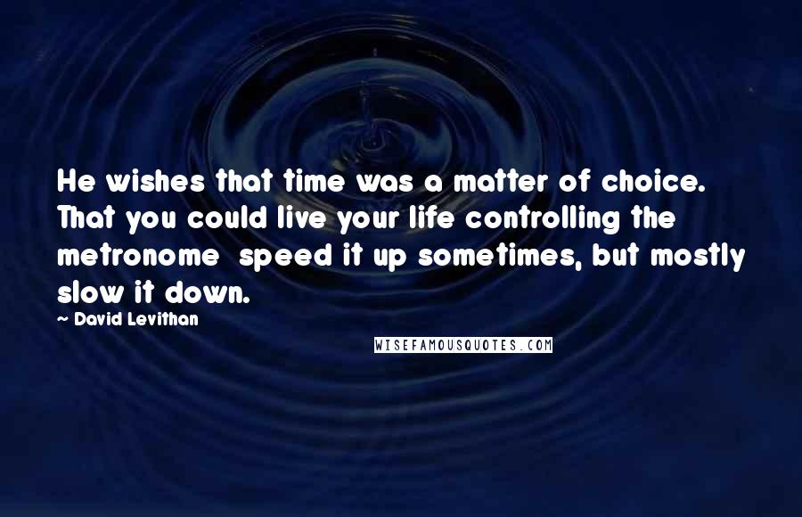 David Levithan Quotes: He wishes that time was a matter of choice. That you could live your life controlling the metronome  speed it up sometimes, but mostly slow it down.