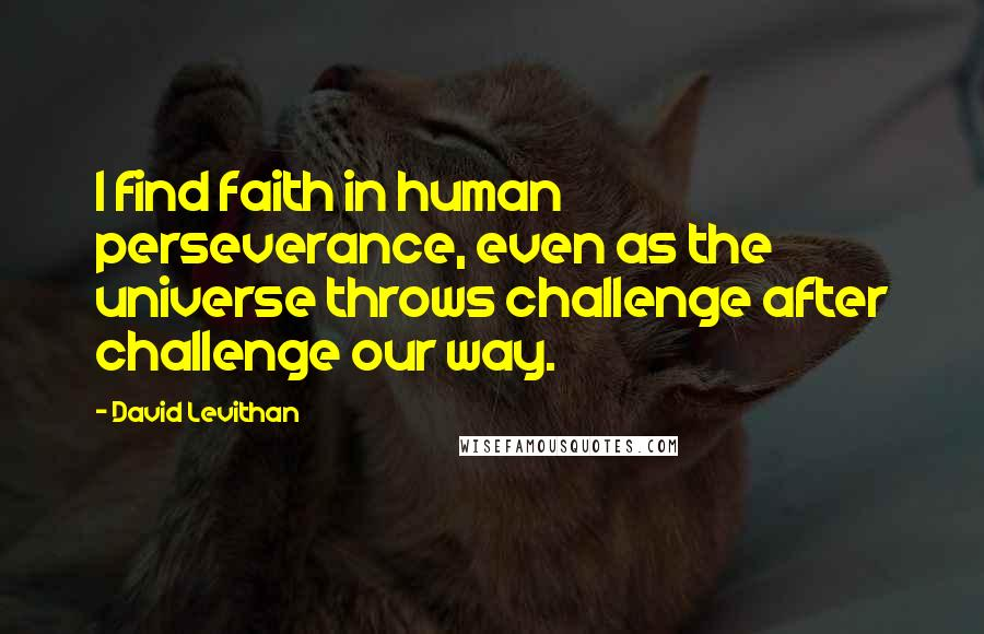 David Levithan Quotes: I find faith in human perseverance, even as the universe throws challenge after challenge our way.