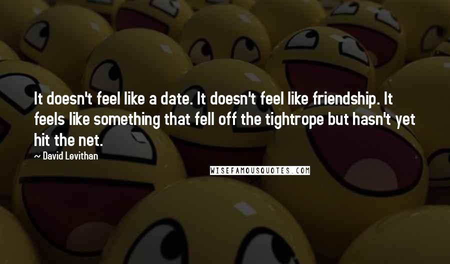 David Levithan Quotes: It doesn't feel like a date. It doesn't feel like friendship. It feels like something that fell off the tightrope but hasn't yet hit the net.