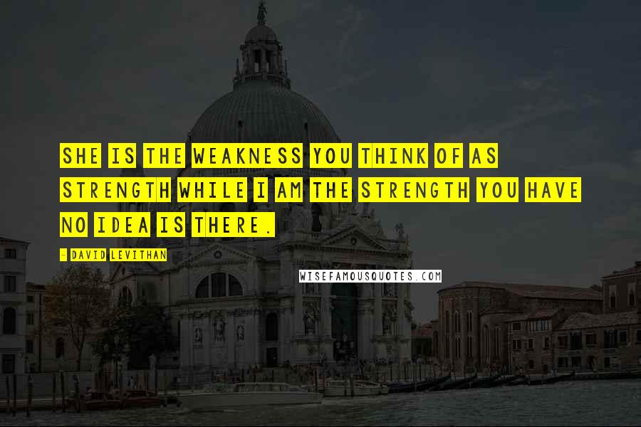 David Levithan Quotes: She is the weakness you think of as strength while I am the strength you have no idea is there.