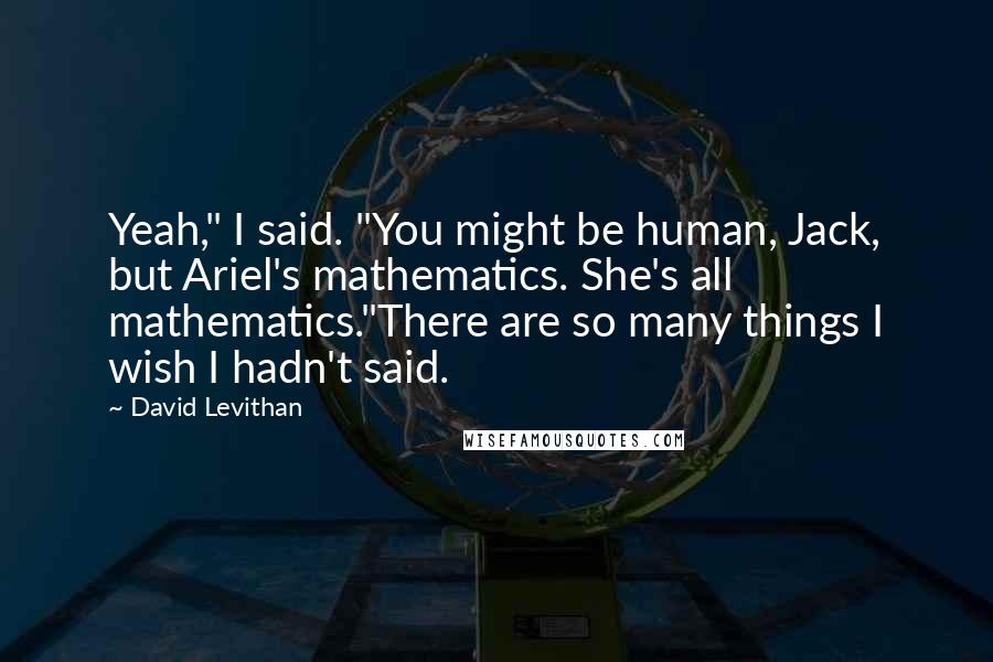 """David Levithan Quotes: Yeah,"""" I said. """"You might be human, Jack, but Ariel's mathematics. She's all mathematics.""""There are so many things I wish I hadn't said."""