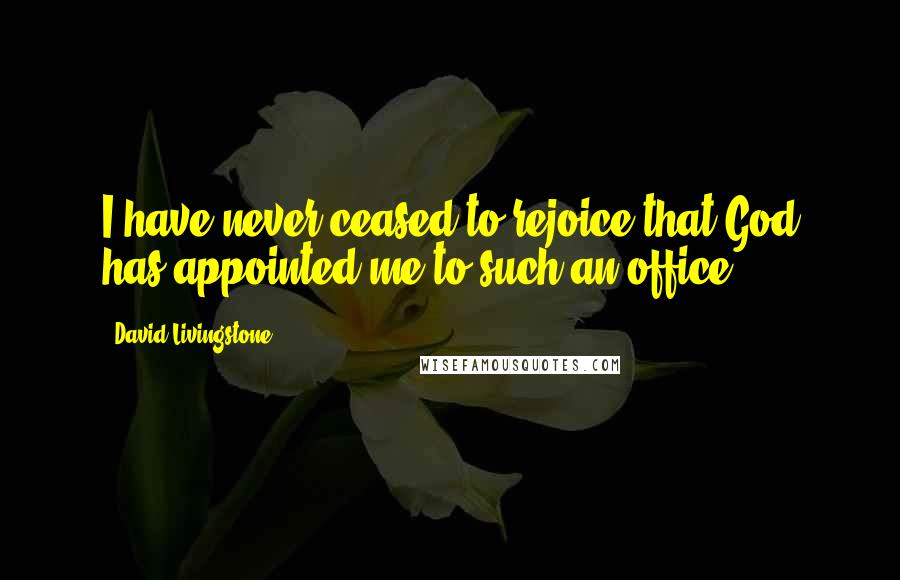 David Livingstone Quotes: I have never ceased to rejoice that God has appointed me to such an office.