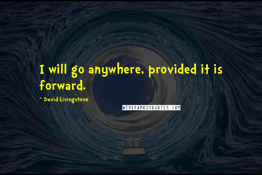 David Livingstone Quotes: I will go anywhere, provided it is forward.
