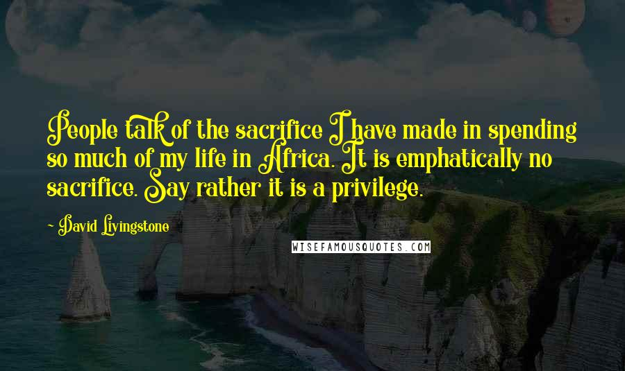 David Livingstone Quotes: People talk of the sacrifice I have made in spending so much of my life in Africa. It is emphatically no sacrifice. Say rather it is a privilege.
