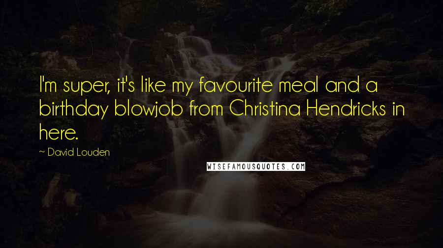 David Louden Quotes: I'm super, it's like my favourite meal and a birthday blowjob from Christina Hendricks in here.