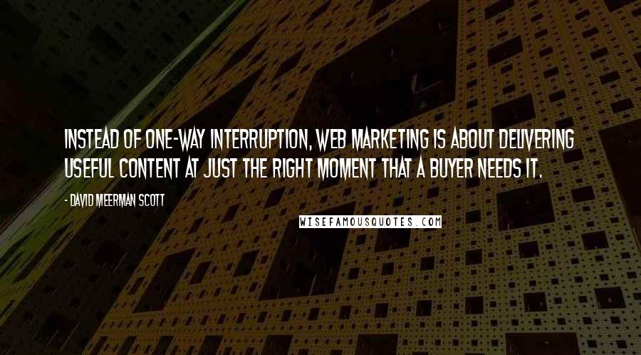 David Meerman Scott Quotes: Instead of one-way interruption, Web marketing is about delivering useful content at just the right moment that a buyer needs it.