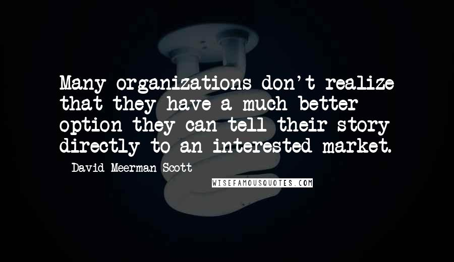 David Meerman Scott Quotes: Many organizations don't realize that they have a much better option-they can tell their story directly to an interested market.