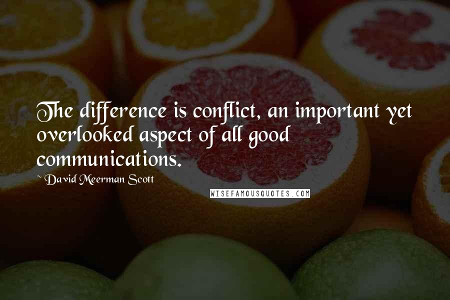 David Meerman Scott Quotes: The difference is conflict, an important yet overlooked aspect of all good communications.