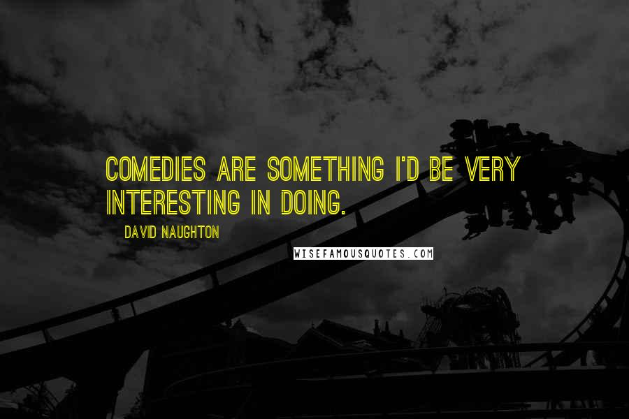 David Naughton Quotes: Comedies are something I'd be very interesting in doing.