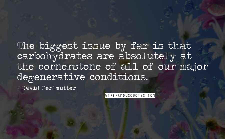 David Perlmutter Quotes: The biggest issue by far is that carbohydrates are absolutely at the cornerstone of all of our major degenerative conditions.