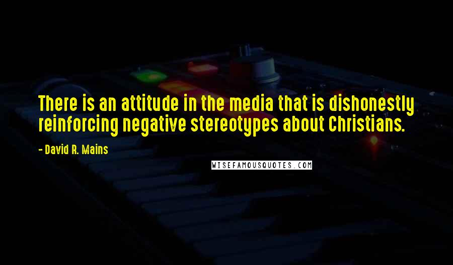 David R. Mains Quotes: There is an attitude in the media that is dishonestly reinforcing negative stereotypes about Christians.