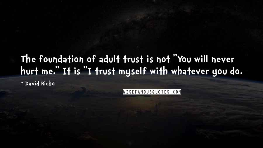 "David Richo Quotes: The foundation of adult trust is not ""You will never hurt me."" It is ""I trust myself with whatever you do."