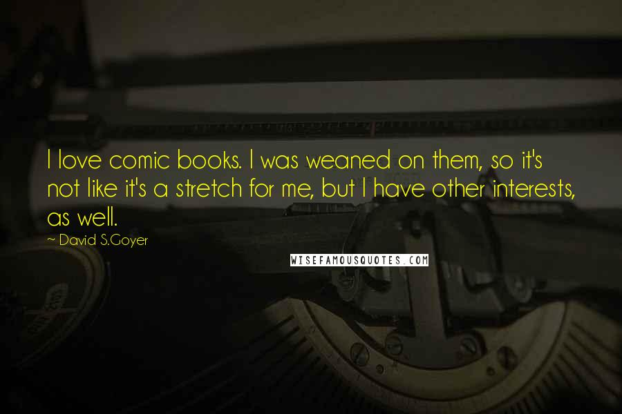 David S.Goyer Quotes: I love comic books. I was weaned on them, so it's not like it's a stretch for me, but I have other interests, as well.