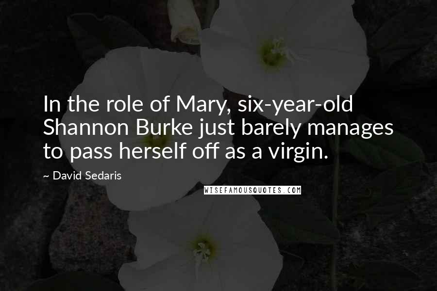 David Sedaris Quotes: In the role of Mary, six-year-old Shannon Burke just barely manages to pass herself off as a virgin.