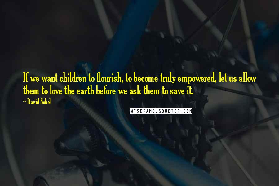 David Sobel Quotes: If we want children to flourish, to become truly empowered, let us allow them to love the earth before we ask them to save it.